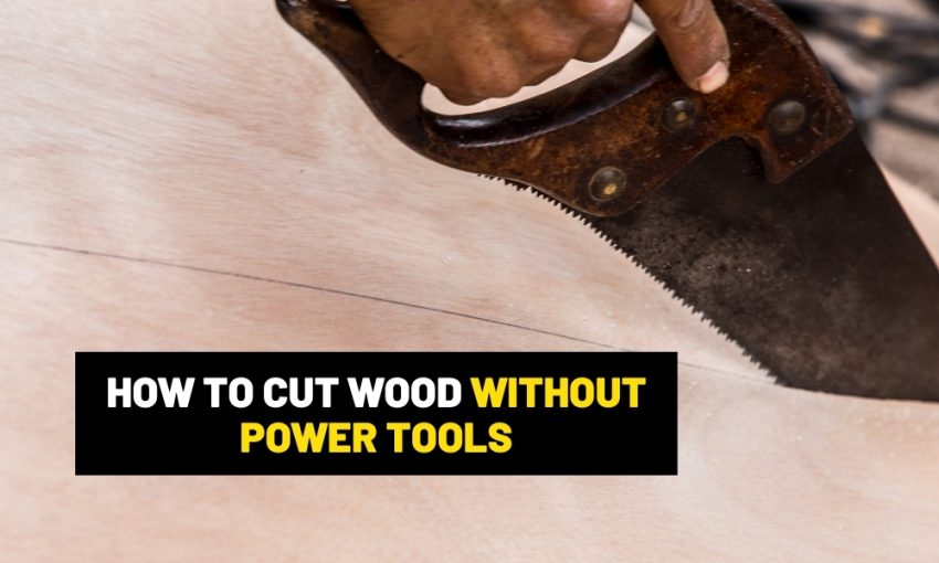 How to cut woods without power tools